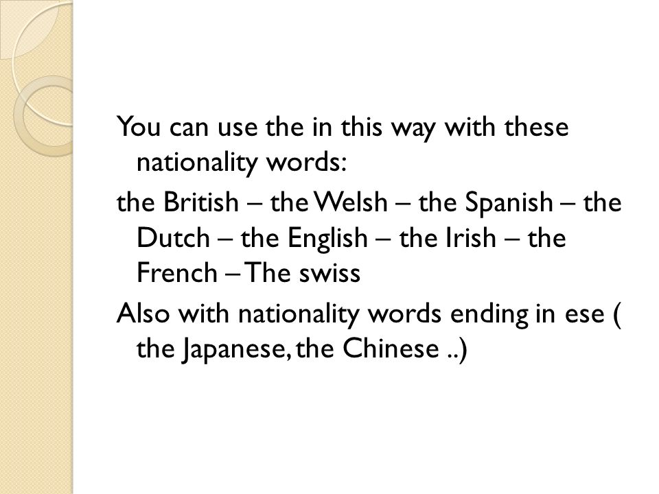 You can use the in this way with these nationality words: the British – the Welsh – the Spanish – the Dutch – the English – the Irish – the French – The swiss Also with nationality words ending in ese ( the Japanese, the Chinese..)