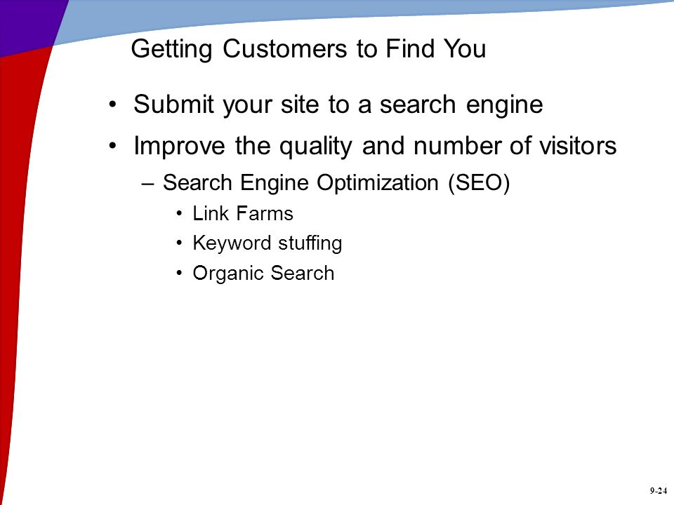 9-24 Getting Customers to Find You Submit your site to a search engine Improve the quality and number of visitors –Search Engine Optimization (SEO) Li