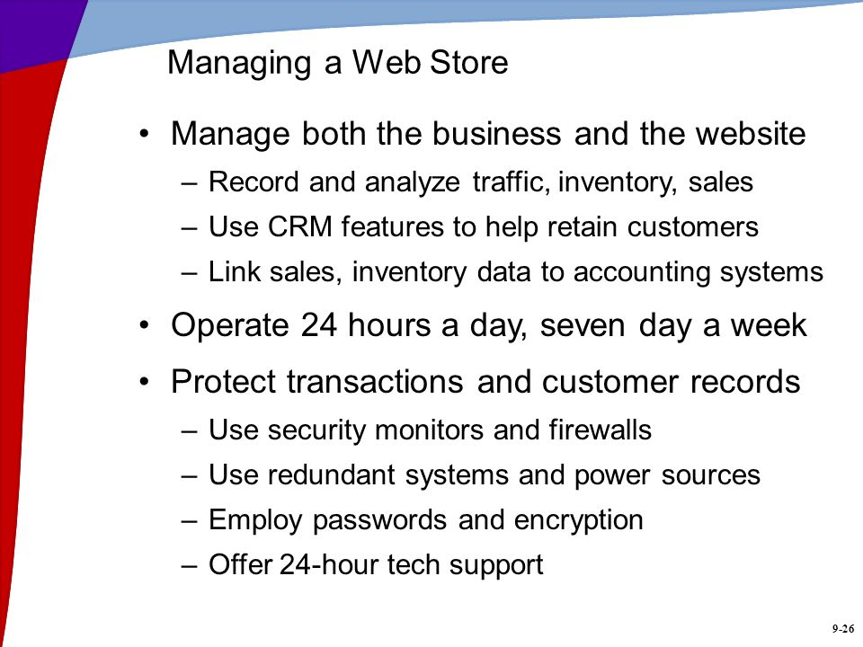 9-26 Managing a Web Store Manage both the business and the website –Record and analyze traffic, inventory, sales –Use CRM features to help retain cust