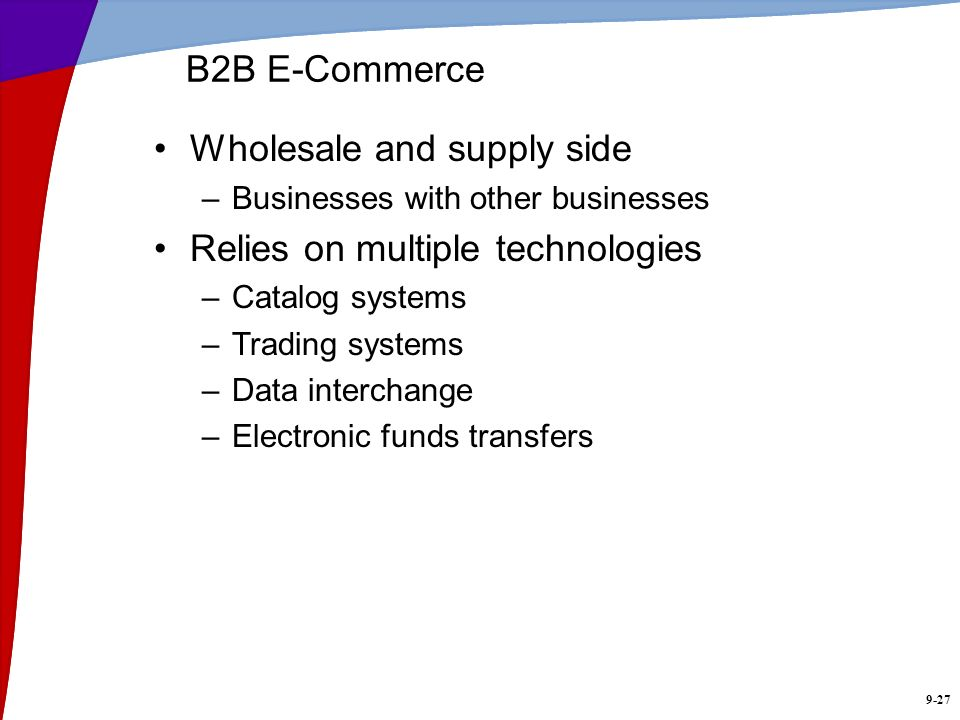 9-27 B2B E-Commerce Wholesale and supply side –Businesses with other businesses Relies on multiple technologies –Catalog systems –Trading systems –Dat