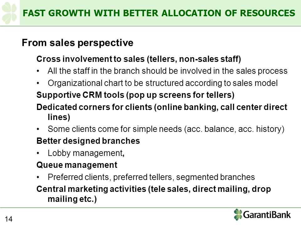 FAST GROWTH WITH BETTER ALLOCATION OF RESOURCES From sales perspective Cross involvement to sales (tellers, non-sales staff) All the staff in the branch should be involved in the sales process Organizational chart to be structured according to sales model Supportive CRM tools (pop up screens for tellers) Dedicated corners for clients (online banking, call center direct lines) Some clients come for simple needs (acc.