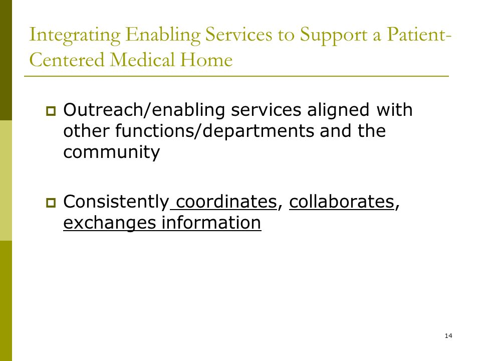 14 Integrating Enabling Services to Support a Patient- Centered Medical Home  Outreach/enabling services aligned with other functions/departments and the community  Consistently coordinates, collaborates, exchanges information
