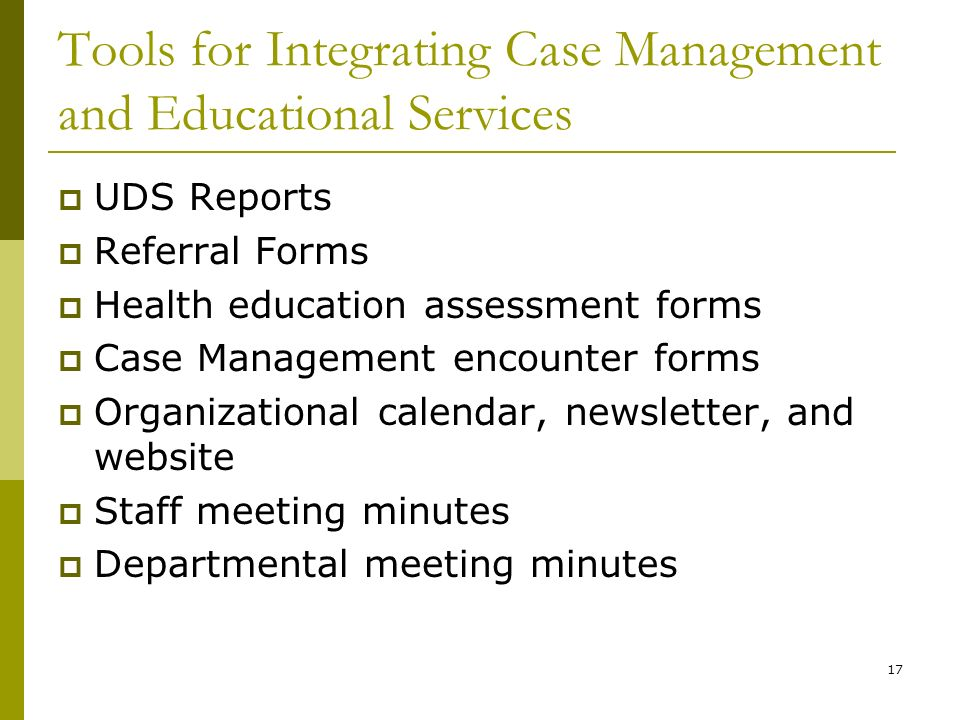 17 Tools for Integrating Case Management and Educational Services  UDS Reports  Referral Forms  Health education assessment forms  Case Management encounter forms  Organizational calendar, newsletter, and website  Staff meeting minutes  Departmental meeting minutes