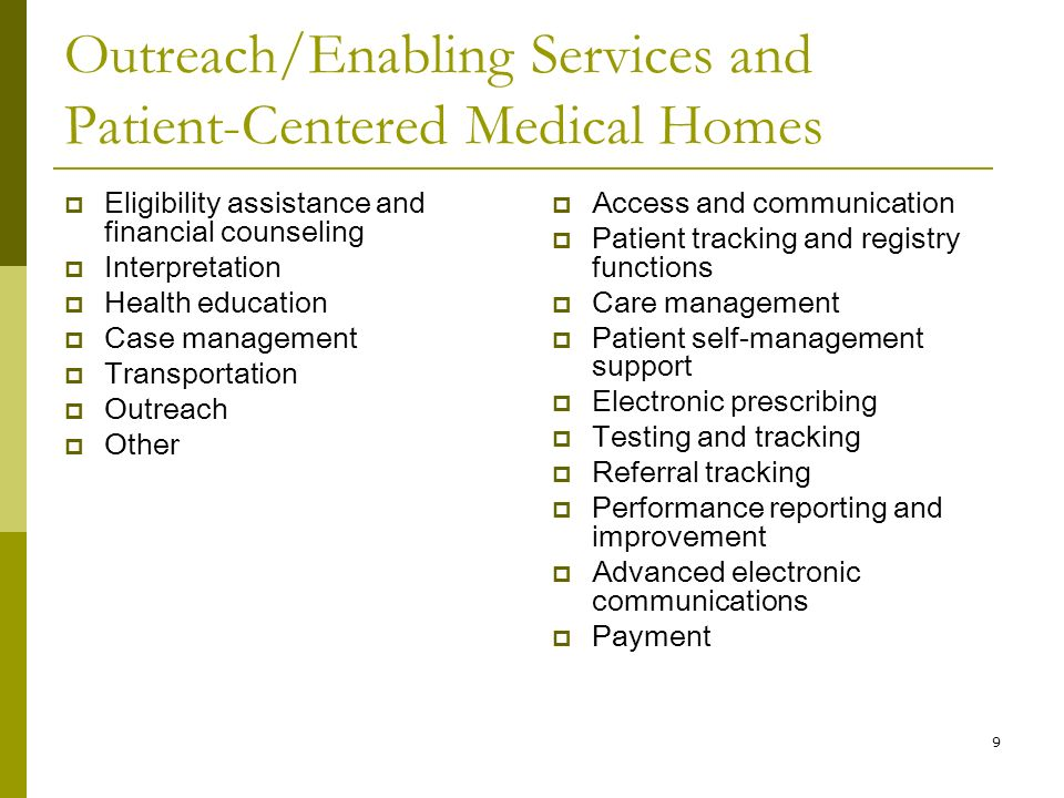 9 Outreach/Enabling Services and Patient-Centered Medical Homes  Eligibility assistance and financial counseling  Interpretation  Health education  Case management  Transportation  Outreach  Other  Access and communication  Patient tracking and registry functions  Care management  Patient self-management support  Electronic prescribing  Testing and tracking  Referral tracking  Performance reporting and improvement  Advanced electronic communications  Payment