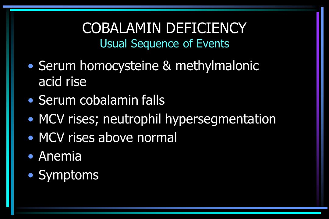 COBALAMIN DEFICIENCY Usual Sequence of Events Serum homocysteine & methylmalonic acid rise Serum cobalamin falls MCV rises; neutrophil hypersegmentation MCV rises above normal Anemia Symptoms