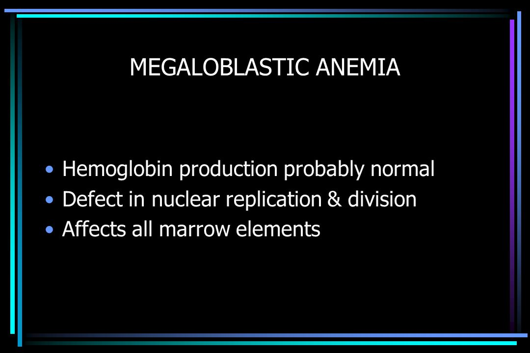 MEGALOBLASTIC ANEMIA Hemoglobin production probably normal Defect in nuclear replication & division Affects all marrow elements