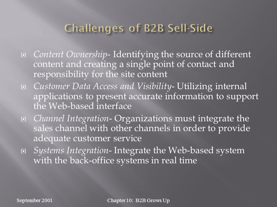  Content Ownership - Identifying the source of different content and creating a single point of contact and responsibility for the site content  Customer Data Access and Visibility - Utilizing internal applications to present accurate information to support the Web-based interface  Channel Integration - Organizations must integrate the sales channel with other channels in order to provide adequate customer service  Systems Integration - Integrate the Web-based system with the back-office systems in real time September 2001Chapter 10: B2B Grows Up