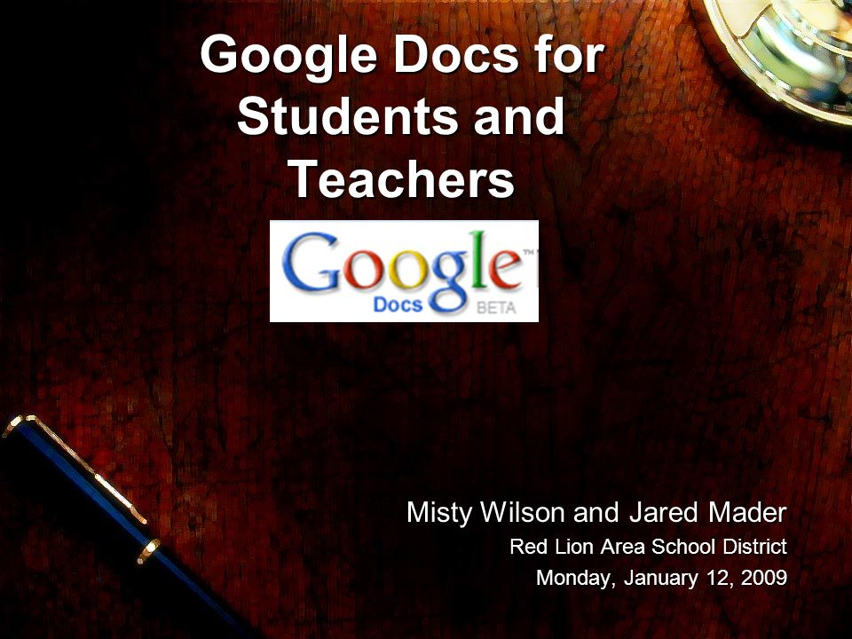 Misty Wilson and Jared Mader Misty Wilson and Jared Mader Red Lion Area School District Monday, January 12, 2009 Google Docs for Students and Teachers