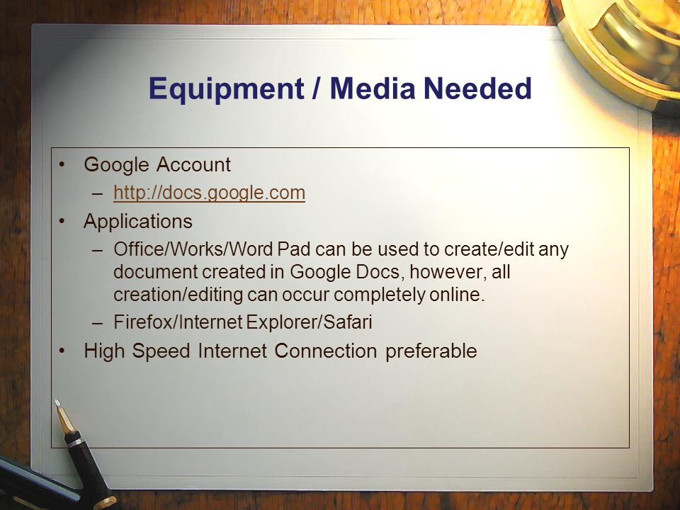 Equipment / Media Needed Google Account –  Applications –Office/Works/Word Pad can be used to create/edit any document created in Google Docs, however, all creation/editing can occur completely online.