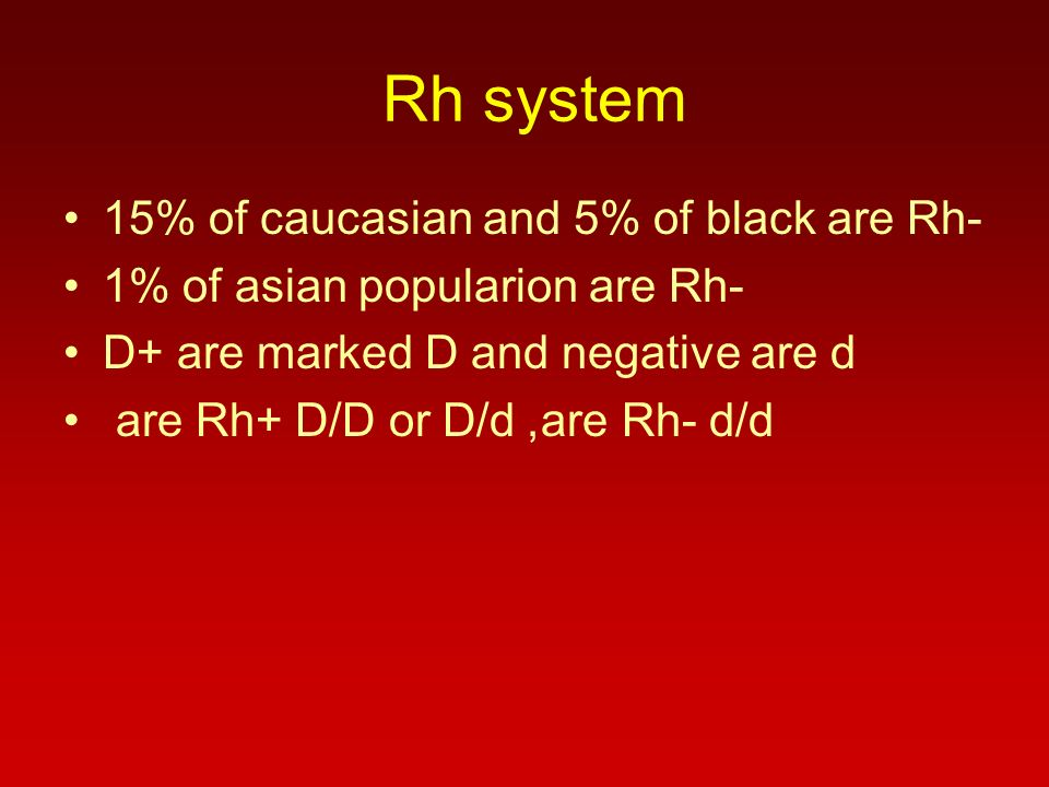 Rh system 15% of caucasian and 5% of black are Rh- 1% of asian popularion are Rh- D+ are marked D and negative are d are Rh+ D/D or D/d, are Rh- d/d