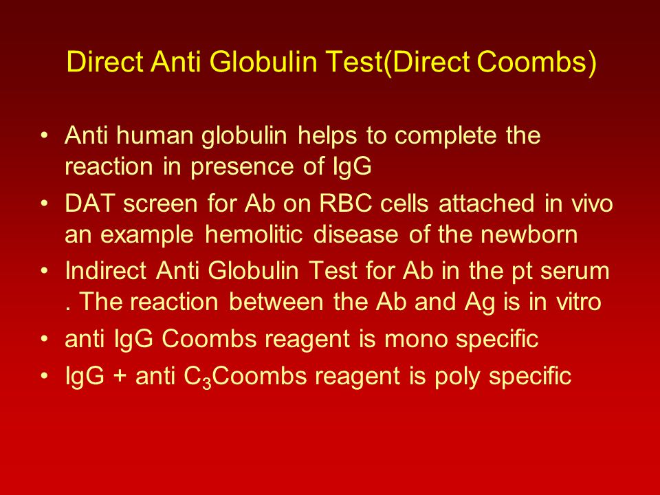 Direct Anti Globulin Test(Direct Coombs) Anti human globulin helps to complete the reaction in presence of IgG DAT screen for Ab on RBC cells attached in vivo an example hemolitic disease of the newborn Indirect Anti Globulin Test for Ab in the pt serum.