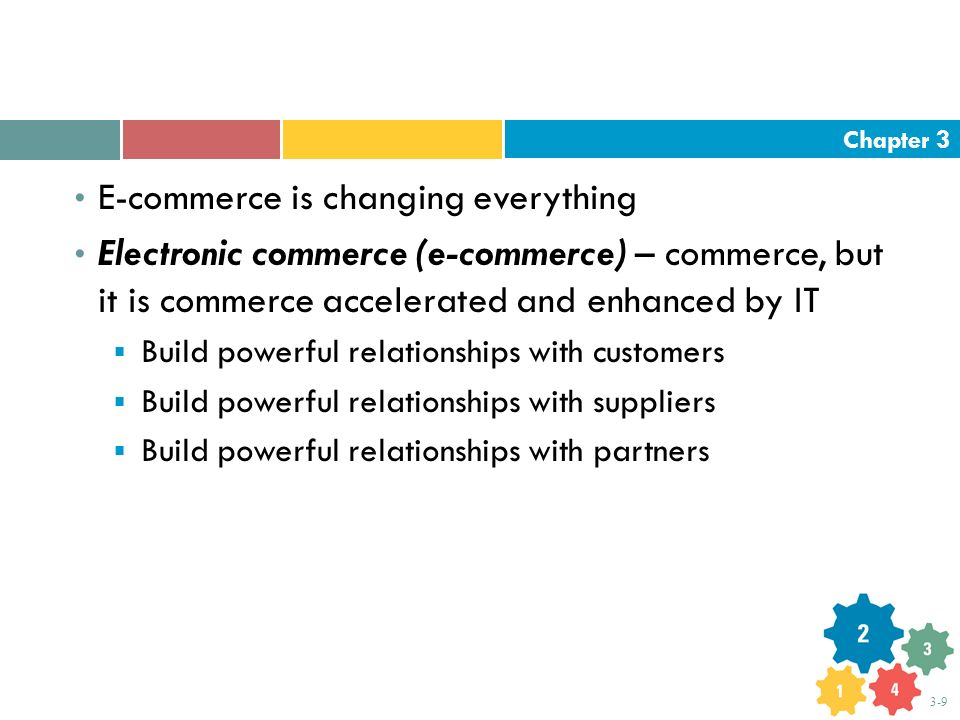 Chapter 3 3-9 E-commerce is changing everything Electronic commerce (e-commerce) – commerce, but it is commerce accelerated and enhanced by IT  Build