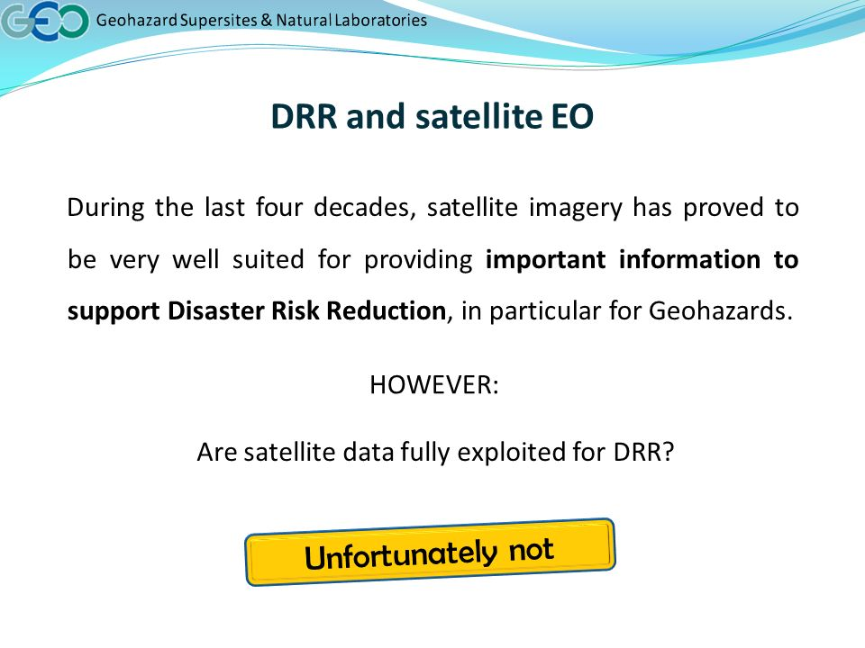 DRR and satellite EO During the last four decades, satellite imagery has proved to be very well suited for providing important information to support Disaster Risk Reduction, in particular for Geohazards.