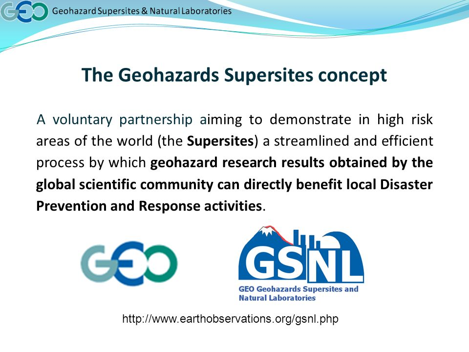 The Geohazards Supersites concept A voluntary partnership aiming to demonstrate in high risk areas of the world (the Supersites) a streamlined and efficient process by which geohazard research results obtained by the global scientific community can directly benefit local Disaster Prevention and Response activities.