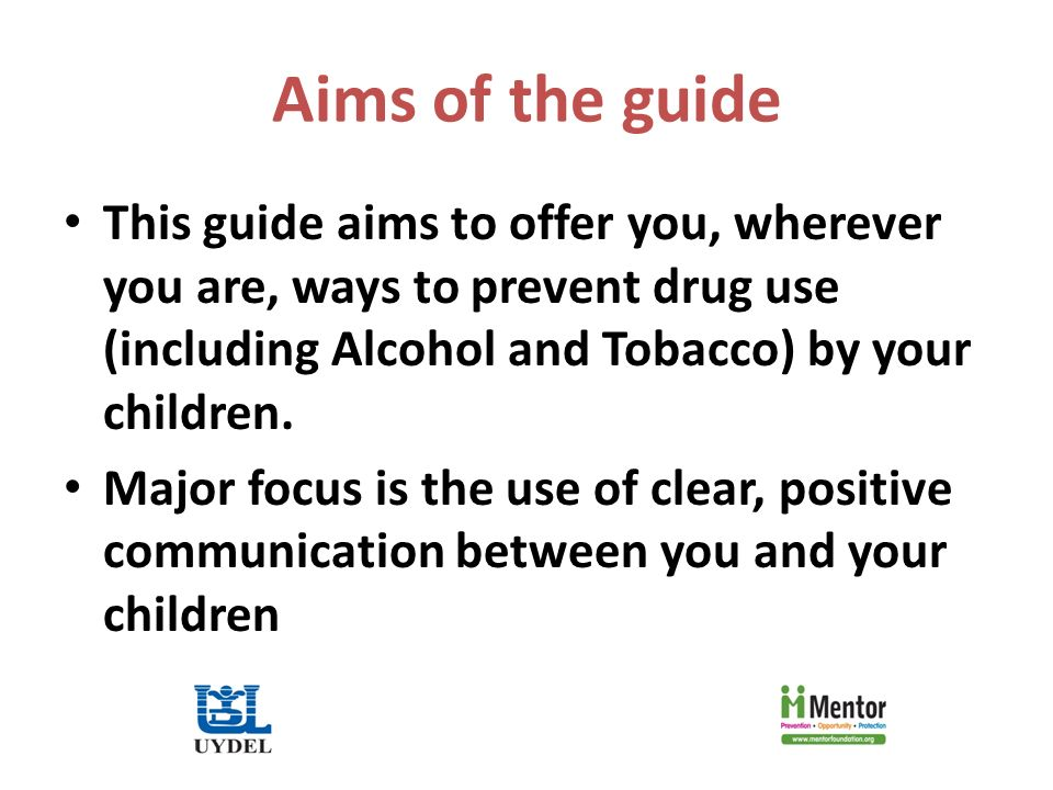 Aims of the guide This guide aims to offer you, wherever you are, ways to prevent drug use (including Alcohol and Tobacco) by your children.