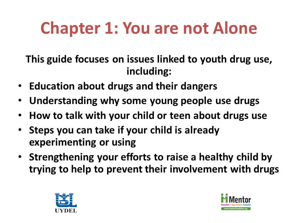Chapter 1: You are not Alone This guide focuses on issues linked to youth drug use, including: Education about drugs and their dangers Understanding why some young people use drugs How to talk with your child or teen about drugs use Steps you can take if your child is already experimenting or using Strengthening your efforts to raise a healthy child by trying to help to prevent their involvement with drugs