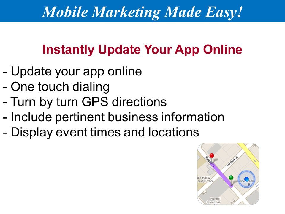 Instantly Update Your App Online - Update your app online - One touch dialing - Turn by turn GPS directions - Include pertinent business information - Display event times and locations Mobile Marketing Made Easy!