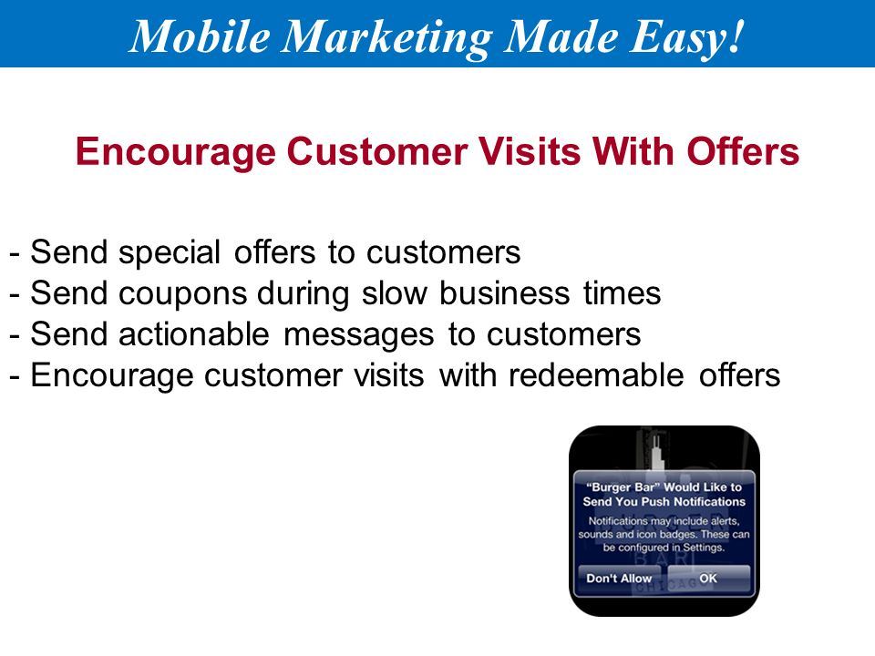Encourage Customer Visits With Offers - Send special offers to customers - Send coupons during slow business times - Send actionable messages to customers - Encourage customer visits with redeemable offers Mobile Marketing Made Easy!