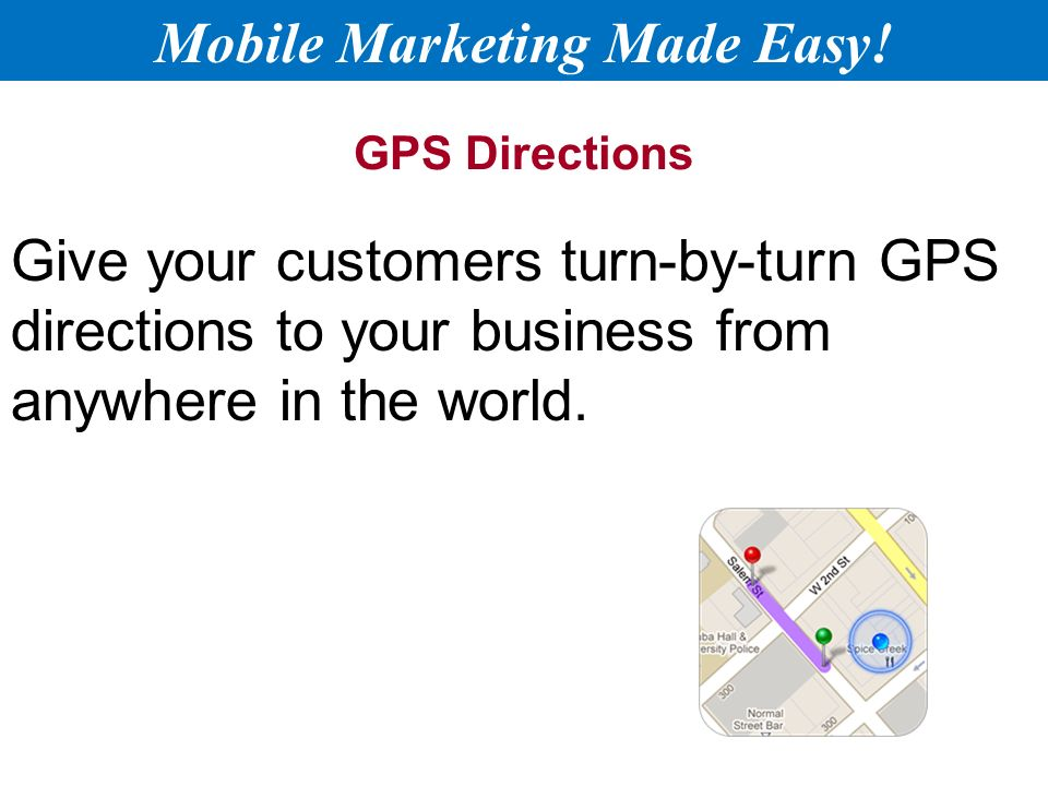 GPS Directions Give your customers turn-by-turn GPS directions to your business from anywhere in the world.