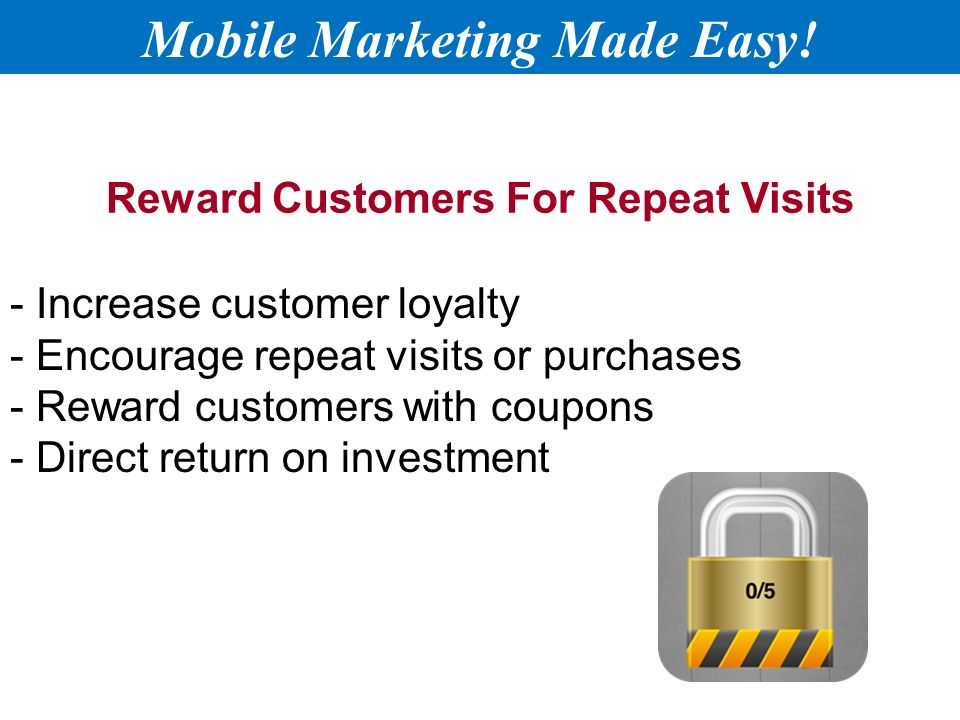 Reward Customers For Repeat Visits - Increase customer loyalty - Encourage repeat visits or purchases - Reward customers with coupons - Direct return on investment Mobile Marketing Made Easy!