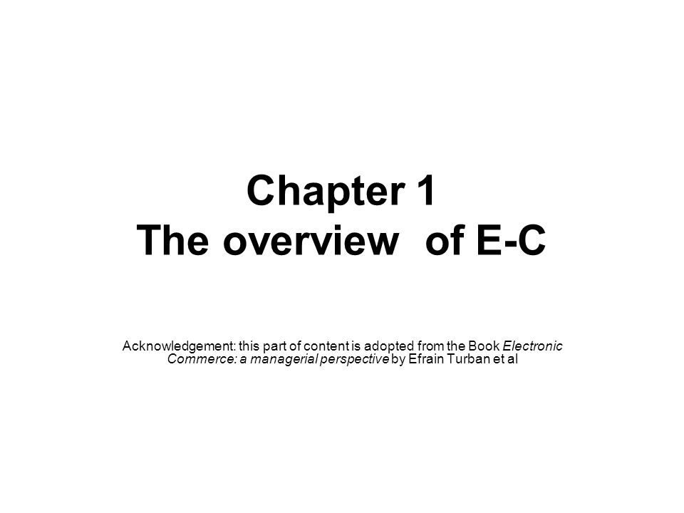 Chapter 1 The overview of E-C Acknowledgement: this part of content is adopted from the Book Electronic Commerce: a managerial perspective by Efrain Turban et al