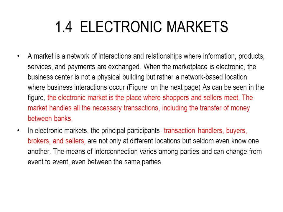 1.4 ELECTRONIC MARKETS A market is a network of interactions and relationships where information, products, services, and payments are exchanged.
