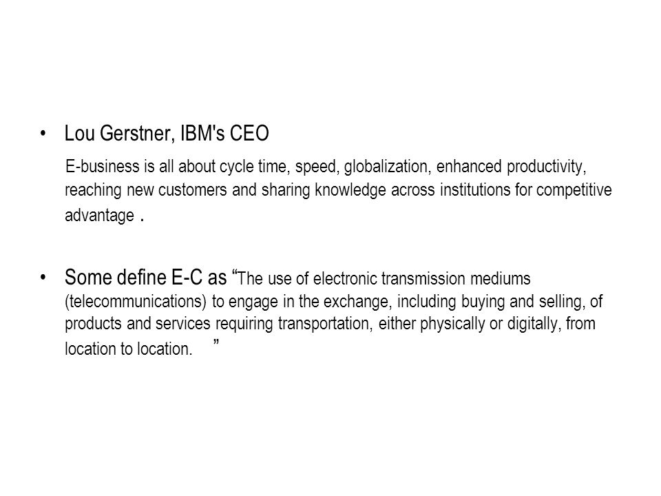 Lou Gerstner, IBM s CEO E-business is all about cycle time, speed, globalization, enhanced productivity, reaching new customers and sharing knowledge across institutions for competitive advantage.