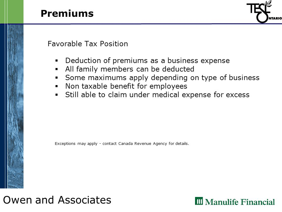 Owen and Associates Premiums Favorable Tax Position  Deduction of premiums as a business expense  All family members can be deducted  Some maximums apply depending on type of business  Non taxable benefit for employees  Still able to claim under medical expense for excess Exceptions may apply - contact Canada Revenue Agency for details.