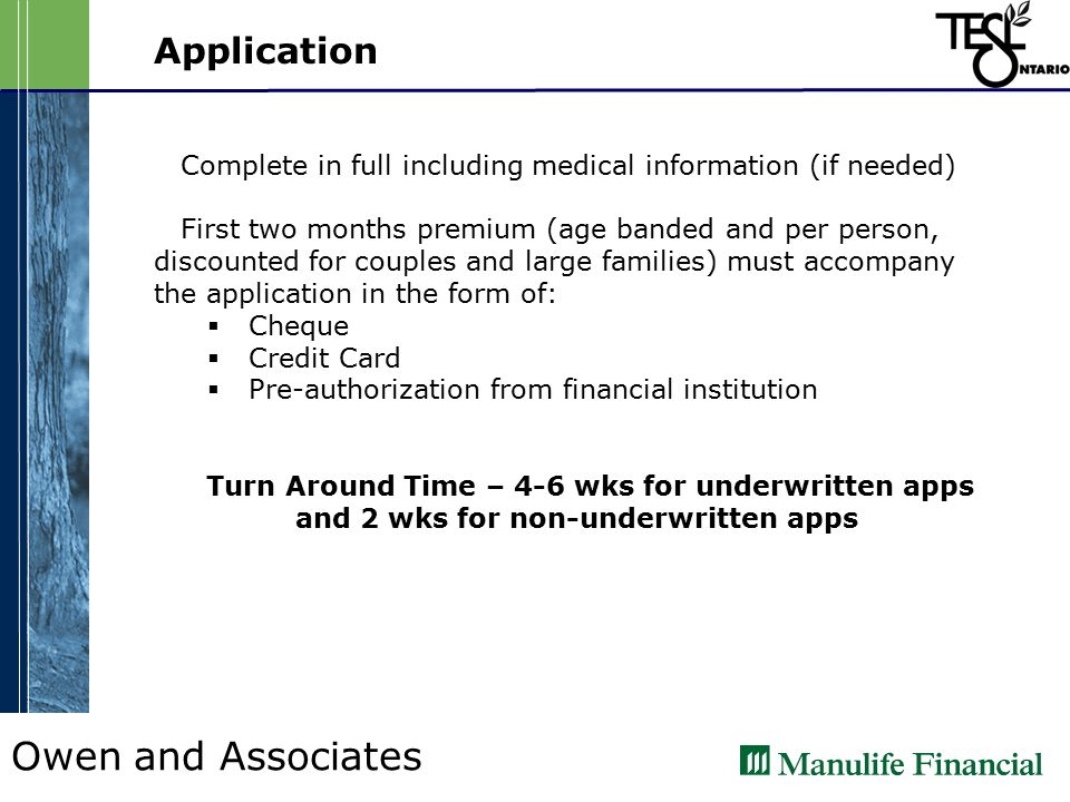 Owen and Associates Application Complete in full including medical information (if needed) First two months premium (age banded and per person, discounted for couples and large families) must accompany the application in the form of:  Cheque  Credit Card  Pre-authorization from financial institution Turn Around Time – 4-6 wks for underwritten apps and 2 wks for non-underwritten apps