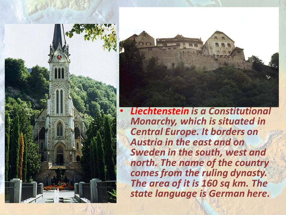 Liechtenstein is a Constitutional Monarchy, which is situated in Central Europe.