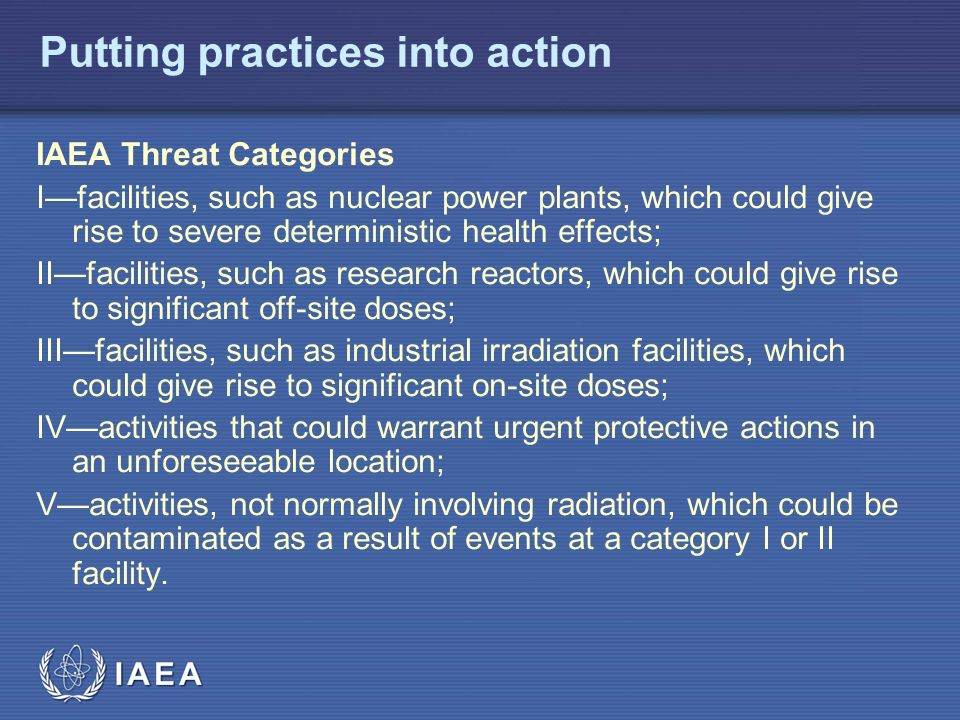 IAEA Putting practices into action IAEA Threat Categories I—facilities, such as nuclear power plants, which could give rise to severe deterministic health effects; II—facilities, such as research reactors, which could give rise to significant off-site doses; III—facilities, such as industrial irradiation facilities, which could give rise to significant on-site doses; IV—activities that could warrant urgent protective actions in an unforeseeable location; V—activities, not normally involving radiation, which could be contaminated as a result of events at a category I or II facility.