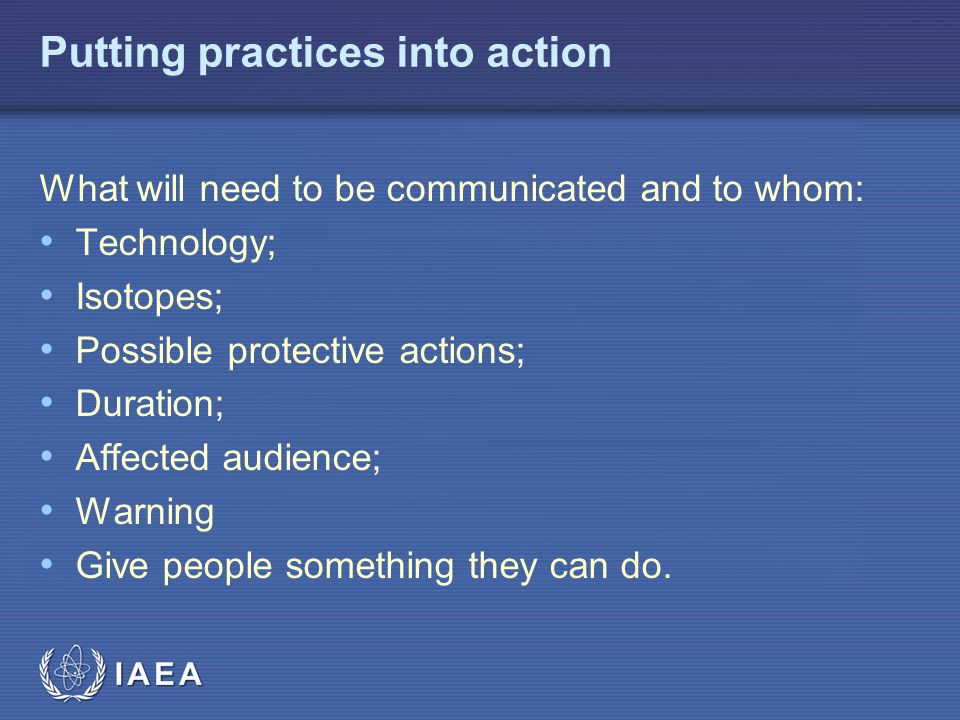 IAEA Putting practices into action What will need to be communicated and to whom: Technology; Isotopes; Possible protective actions; Duration; Affected audience; Warning Give people something they can do.