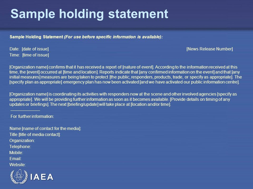 IAEA Sample holding statement Sample Holding Statement (For use before specific information is available): Date: [date of issue] [News Release Number] Time: [time of issue] [Organization name] confirms that it has received a report of [nature of event].