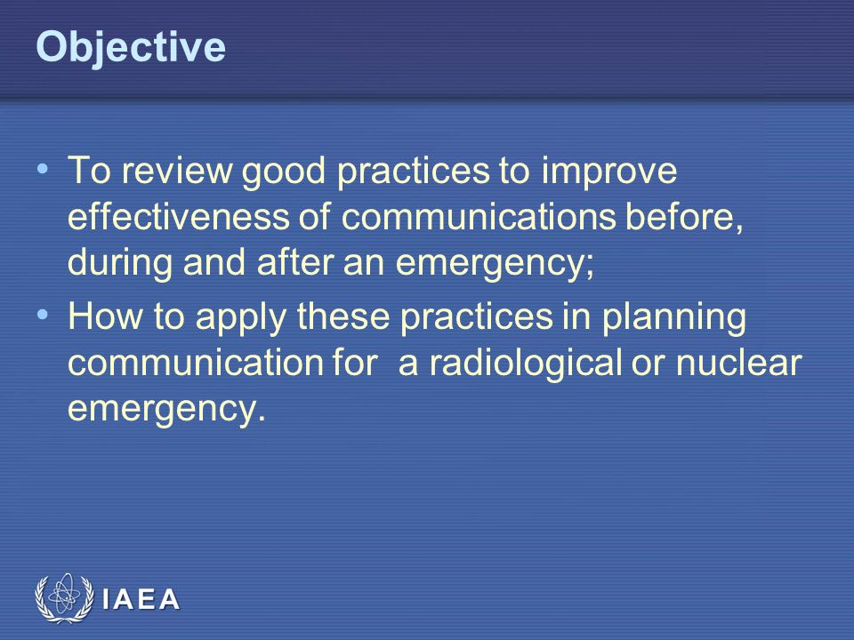 IAEA Objective To review good practices to improve effectiveness of communications before, during and after an emergency; How to apply these practices in planning communication for a radiological or nuclear emergency.