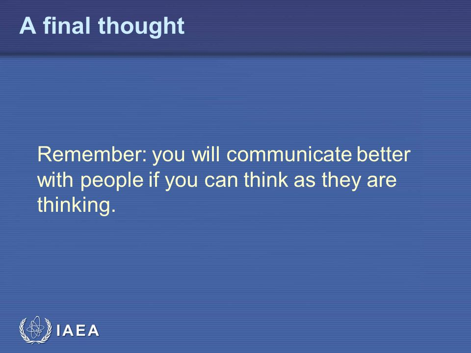 IAEA A final thought Remember: you will communicate better with people if you can think as they are thinking.