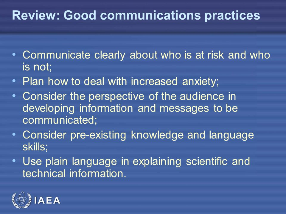 IAEA Review: Good communications practices Communicate clearly about who is at risk and who is not; Plan how to deal with increased anxiety; Consider the perspective of the audience in developing information and messages to be communicated; Consider pre-existing knowledge and language skills; Use plain language in explaining scientific and technical information.