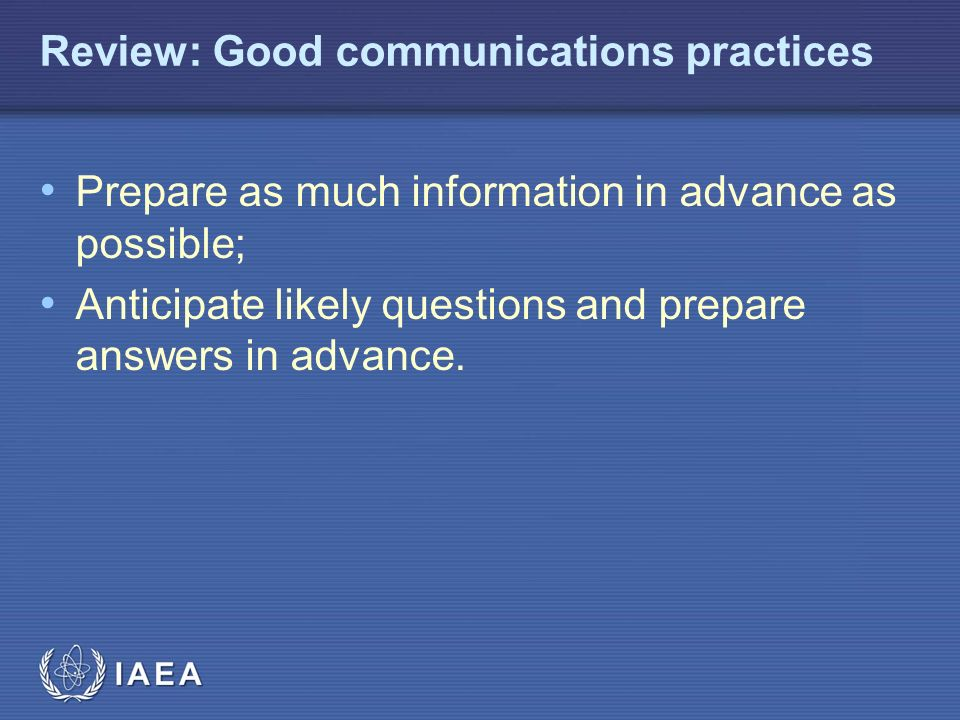 IAEA Review: Good communications practices Prepare as much information in advance as possible; Anticipate likely questions and prepare answers in advance.