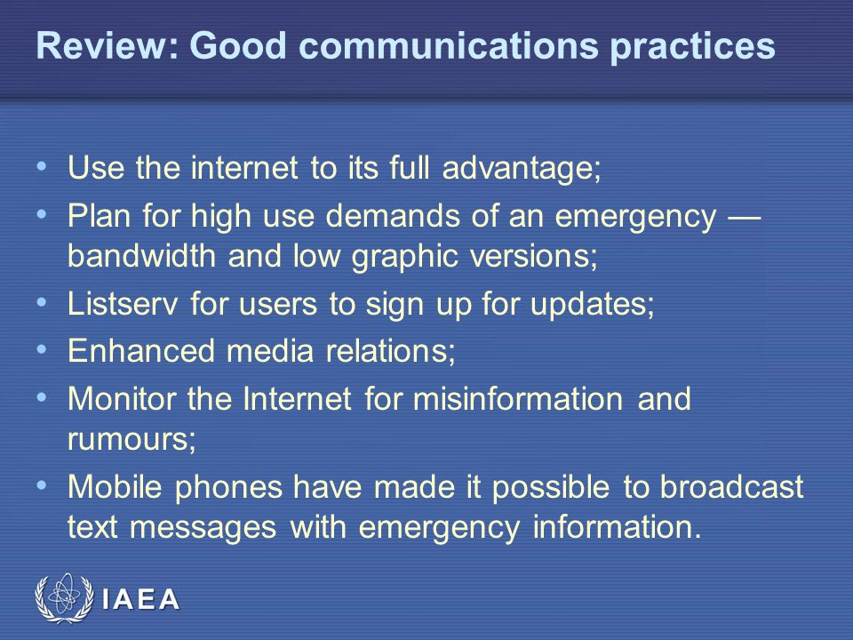 IAEA Review: Good communications practices Use the internet to its full advantage; Plan for high use demands of an emergency — bandwidth and low graphic versions; Listserv for users to sign up for updates; Enhanced media relations; Monitor the Internet for misinformation and rumours; Mobile phones have made it possible to broadcast text messages with emergency information.