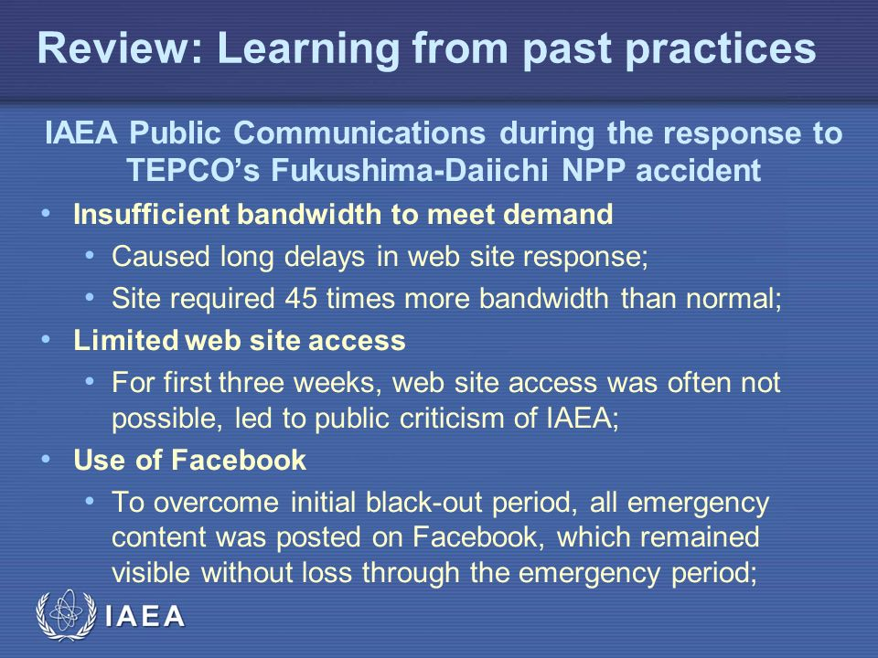 IAEA Review: Learning from past practices IAEA Public Communications during the response to TEPCO's Fukushima-Daiichi NPP accident Insufficient bandwidth to meet demand Caused long delays in web site response; Site required 45 times more bandwidth than normal; Limited web site access For first three weeks, web site access was often not possible, led to public criticism of IAEA; Use of Facebook To overcome initial black-out period, all emergency content was posted on Facebook, which remained visible without loss through the emergency period;