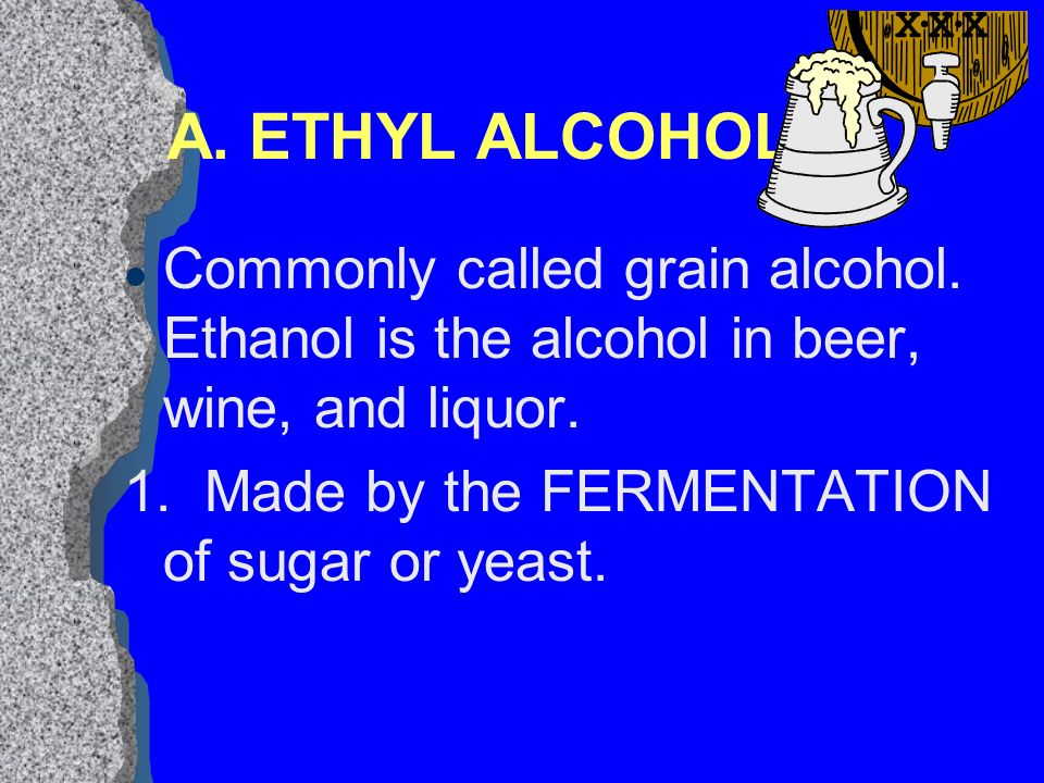 I. ALCOHOL l A drug that is produced by a chemical reaction in fruits, vegetables, and grains.
