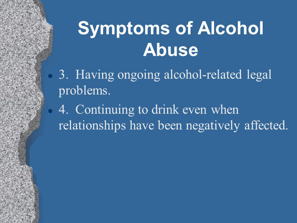 Symptoms of Alcohol Abuse l 1. Failure to fulfill major work, school, or home responsibilities.