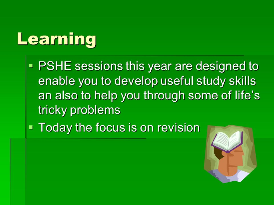 Learning  PSHE sessions this year are designed to enable you to develop useful study skills an also to help you through some of life's tricky problems  Today the focus is on revision