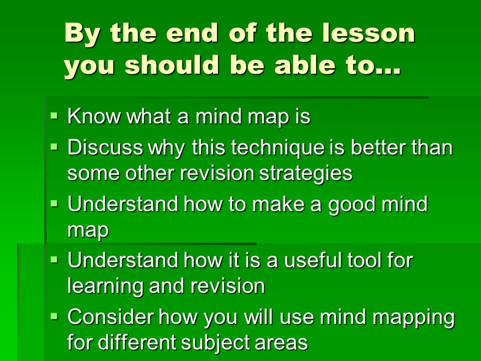 By the end of the lesson you should be able to…  Know what a mind map is  Discuss why this technique is better than some other revision strategies  Understand how to make a good mind map  Understand how it is a useful tool for learning and revision  Consider how you will use mind mapping for different subject areas