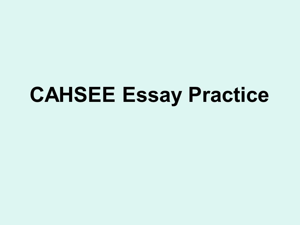 cahsee essay practice  types of writing tested   persuasive    cahsee essay practice
