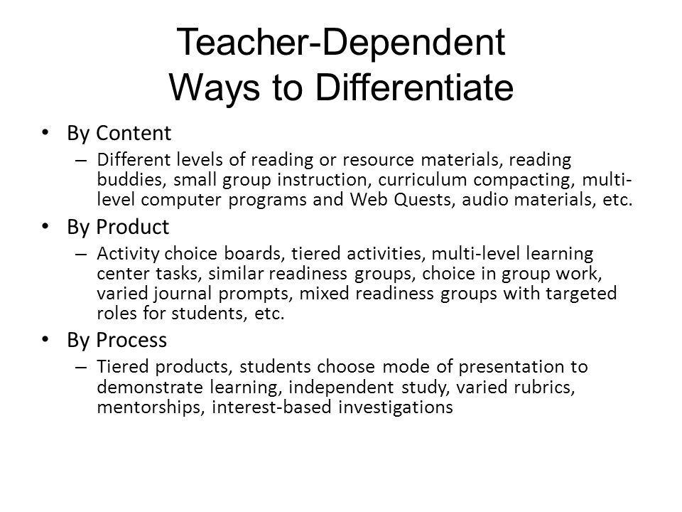 Teacher-Dependent Ways to Differentiate By Content – Different levels of reading or resource materials, reading buddies, small group instruction, curriculum compacting, multi- level computer programs and Web Quests, audio materials, etc.