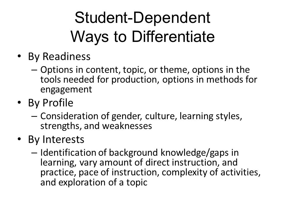 Student-Dependent Ways to Differentiate By Readiness – Options in content, topic, or theme, options in the tools needed for production, options in methods for engagement By Profile – Consideration of gender, culture, learning styles, strengths, and weaknesses By Interests – Identification of background knowledge/gaps in learning, vary amount of direct instruction, and practice, pace of instruction, complexity of activities, and exploration of a topic