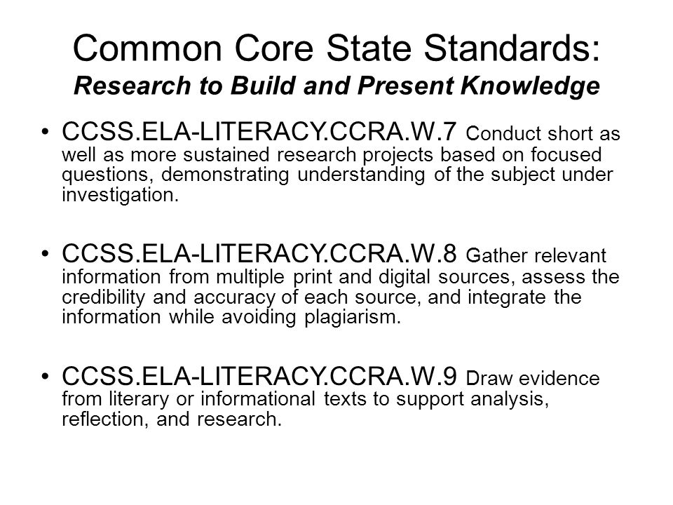 Common Core State Standards: Research to Build and Present Knowledge CCSS.ELA-LITERACY.CCRA.W.7 Conduct short as well as more sustained research projects based on focused questions, demonstrating understanding of the subject under investigation.