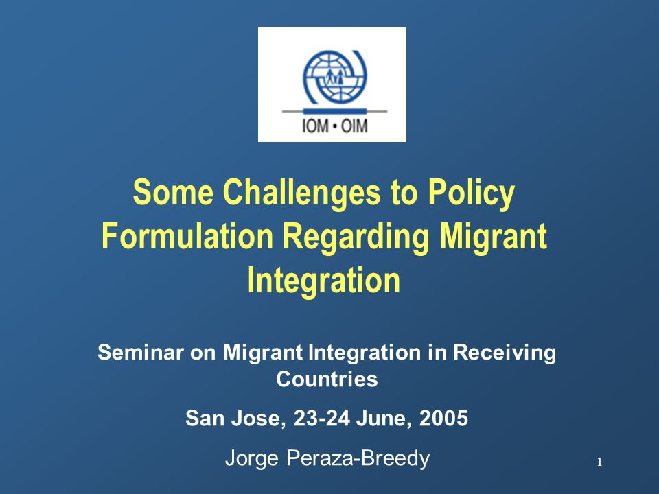 1 Some Challenges to Policy Formulation Regarding Migrant Integration Seminar on Migrant Integration in Receiving Countries San Jose, 23-24 June, 2005 Jorge Peraza-Breedy