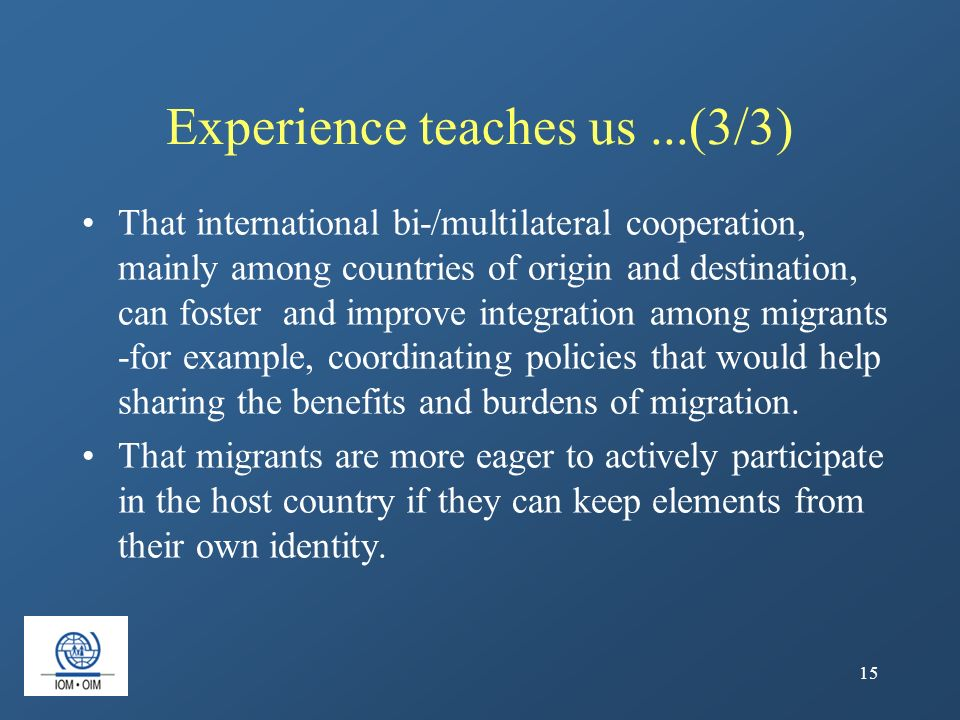 15 Experience teaches us...(3/3) That international bi-/multilateral cooperation, mainly among countries of origin and destination, can foster and imp