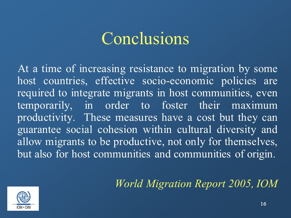 16 Conclusions At a time of increasing resistance to migration by some host countries, effective socio-economic policies are required to integrate mig